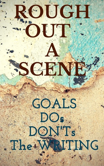 Rough Out a Scene: Goals, DOs, DON'Ts, and the Writing